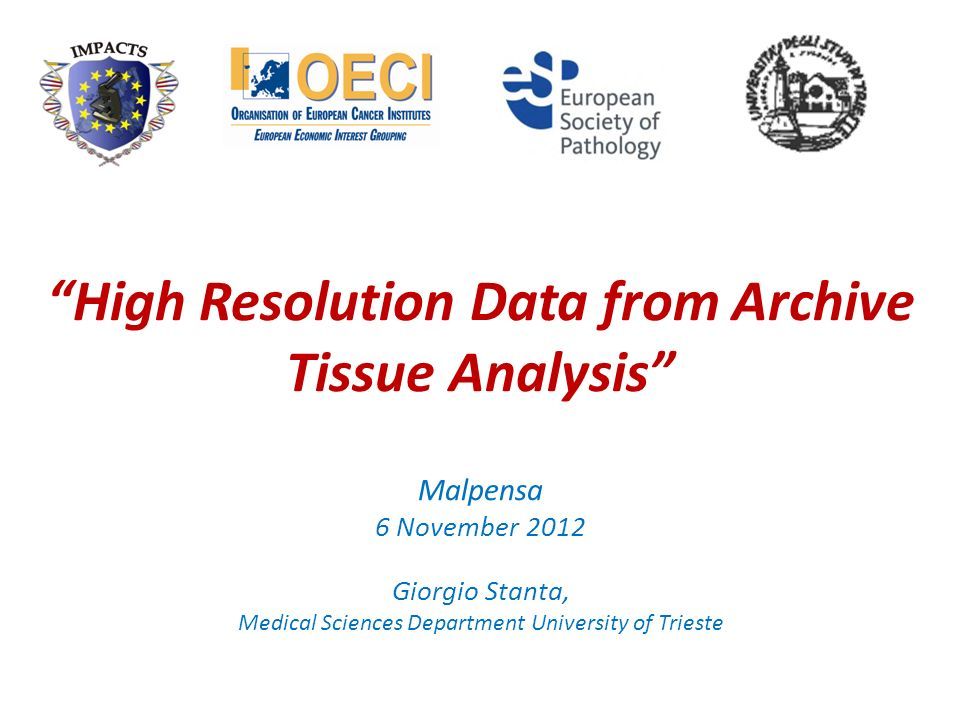 High Resolution Data from Archive Tissue Analysis Malpensa 6 November 2012 Giorgio Stanta, Medical Sciences Department University of Trieste