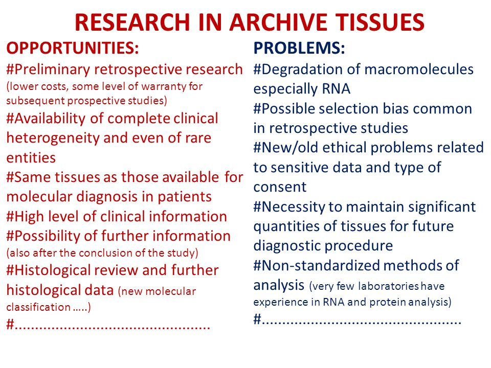 RESEARCH IN ARCHIVE TISSUES OPPORTUNITIES: #Preliminary retrospective research (lower costs, some level of warranty for subsequent prospective studies) #Availability of complete clinical heterogeneity and even of rare entities #Same tissues as those available for molecular diagnosis in patients #High level of clinical information #Possibility of further information (also after the conclusion of the study) #Histological review and further histological data (new molecular classification …..) #................................................