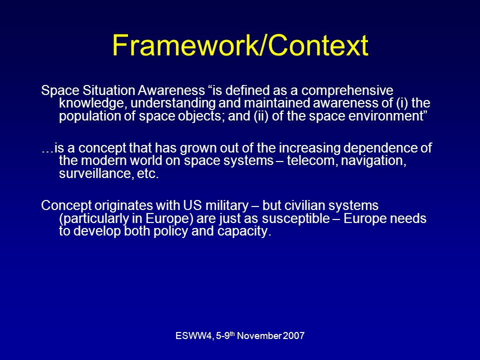 ESWW4, 5-9 th November 2007 Framework/Context Space Situation Awareness is defined as a comprehensive knowledge, understanding and maintained awareness of (i) the population of space objects; and (ii) of the space environment …is a concept that has grown out of the increasing dependence of the modern world on space systems – telecom, navigation, surveillance, etc.