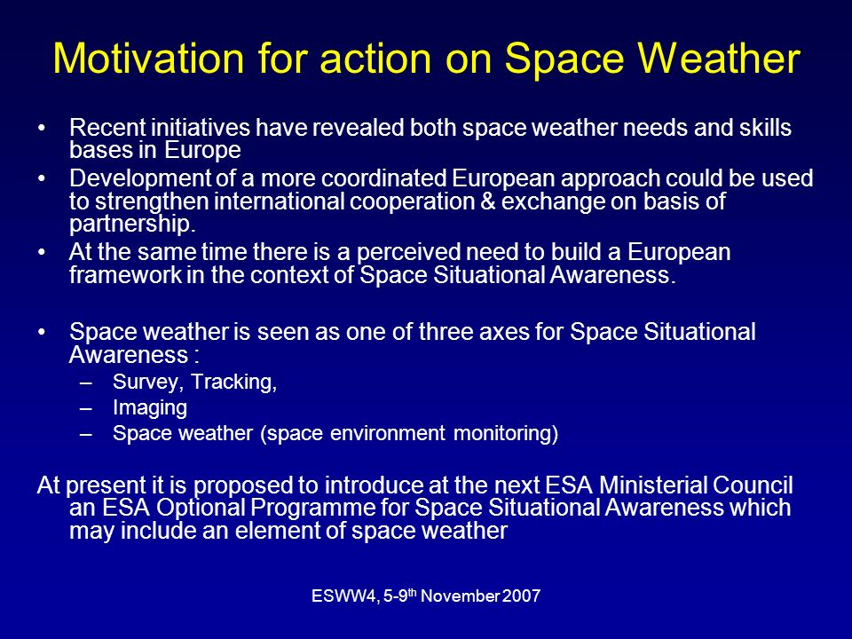 ESWW4, 5-9 th November 2007 Motivation for action on Space Weather Recent initiatives have revealed both space weather needs and skills bases in Europe Development of a more coordinated European approach could be used to strengthen international cooperation & exchange on basis of partnership.