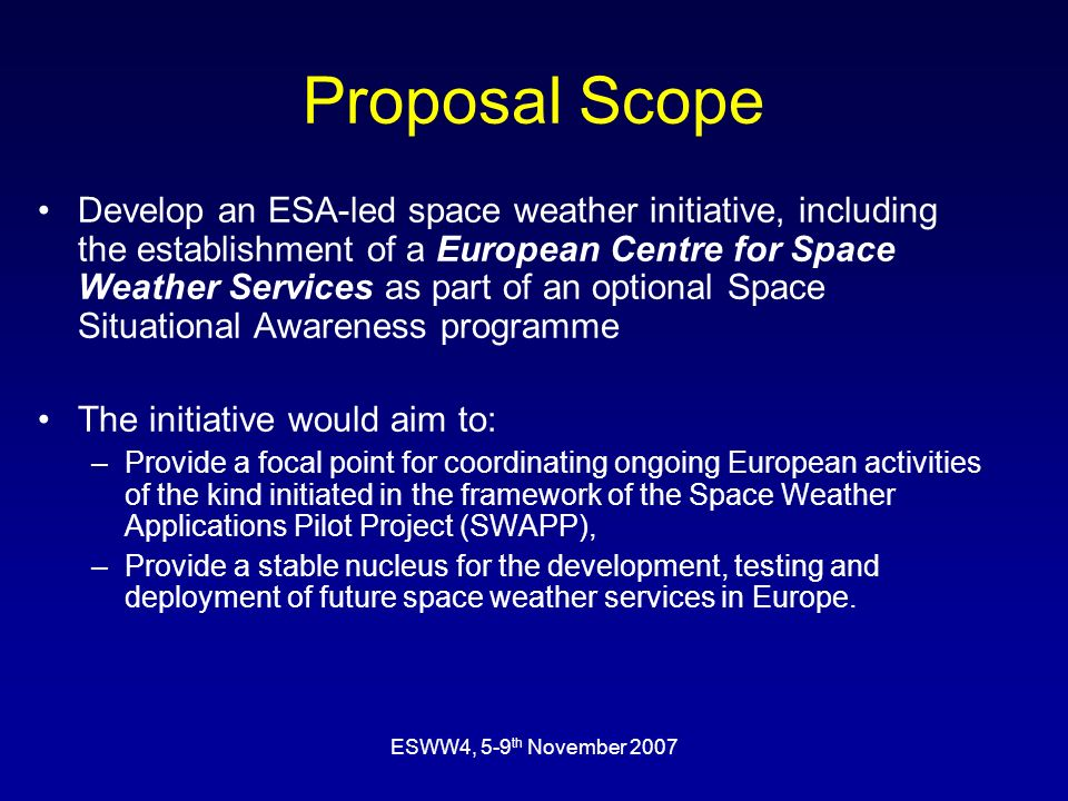 ESWW4, 5-9 th November 2007 Proposal Scope Develop an ESA-led space weather initiative, including the establishment of a European Centre for Space Wea