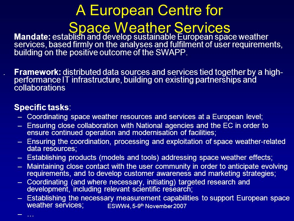 ESWW4, 5-9 th November 2007 A European Centre for Space Weather Services Mandate: establish and develop sustainable European space weather services, based firmly on the analyses and fulfilment of user requirements, building on the positive outcome of the SWAPP..