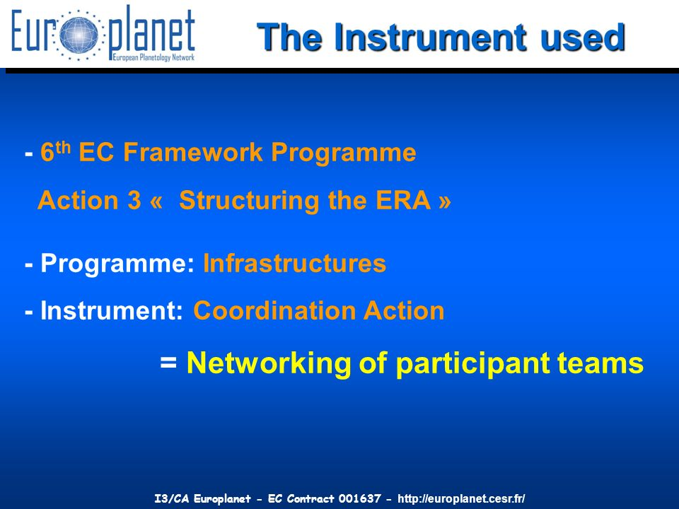 I3/CA Europlanet - EC Contract 001637 - http://europlanet.cesr.fr/ The Instrument used - 6 th EC Framework Programme Action 3 « Structuring the ERA »