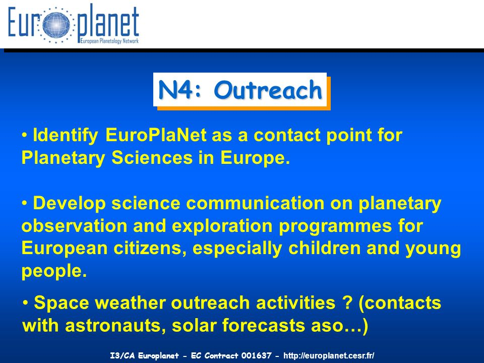 I3/CA Europlanet - EC Contract 001637 - http://europlanet.cesr.fr/ N4: Outreach Identify EuroPlaNet as a contact point for Planetary Sciences in Europ