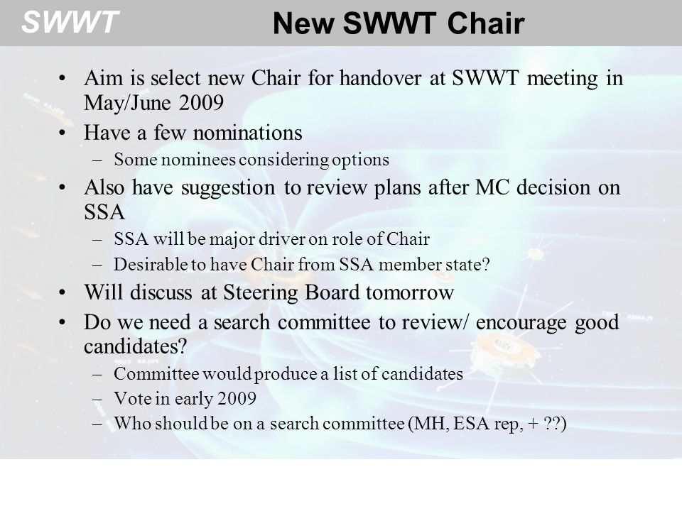 SWWT New SWWT Chair Aim is select new Chair for handover at SWWT meeting in May/June 2009 Have a few nominations –Some nominees considering options Also have suggestion to review plans after MC decision on SSA –SSA will be major driver on role of Chair –Desirable to have Chair from SSA member state.