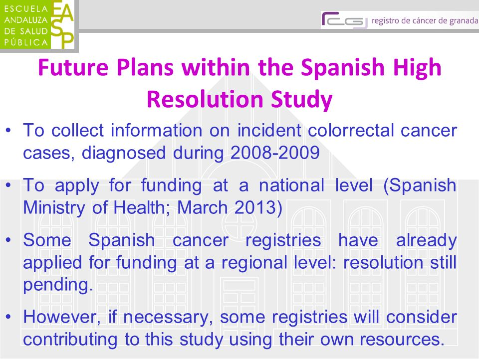 Future Plans within the Spanish High Resolution Study To collect information on incident colorrectal cancer cases, diagnosed during 2008-2009 To apply for funding at a national level (Spanish Ministry of Health; March 2013) Some Spanish cancer registries have already applied for funding at a regional level: resolution still pending.