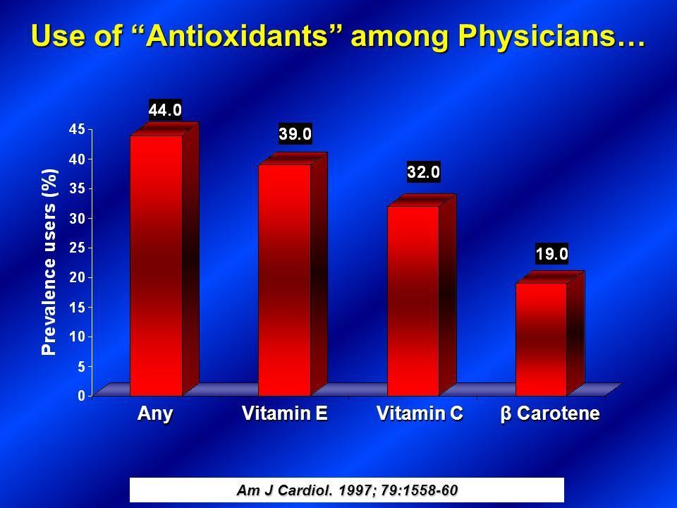 Use of Antioxidants among Physicians… Am J Cardiol. 1997; 79:1558-60 Any Vitamin E β Carotene Vitamin C