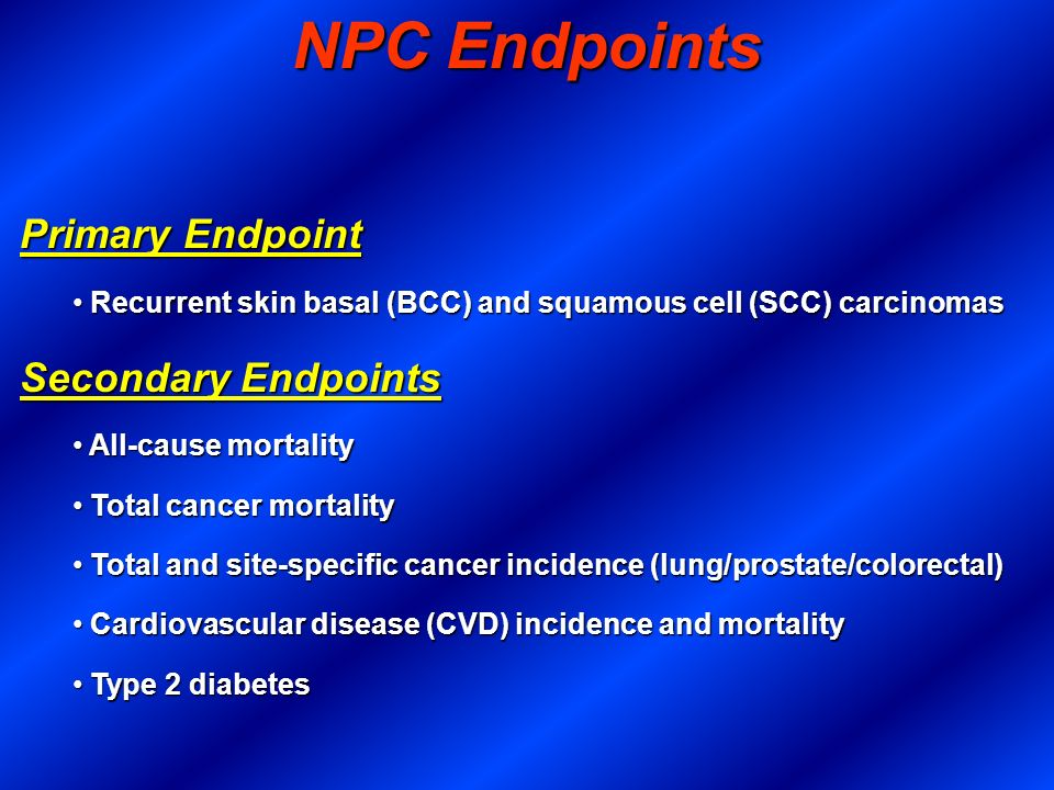 NPC Endpoints Primary Endpoint Recurrent skin basal (BCC) and squamous cell (SCC) carcinomas Recurrent skin basal (BCC) and squamous cell (SCC) carcin