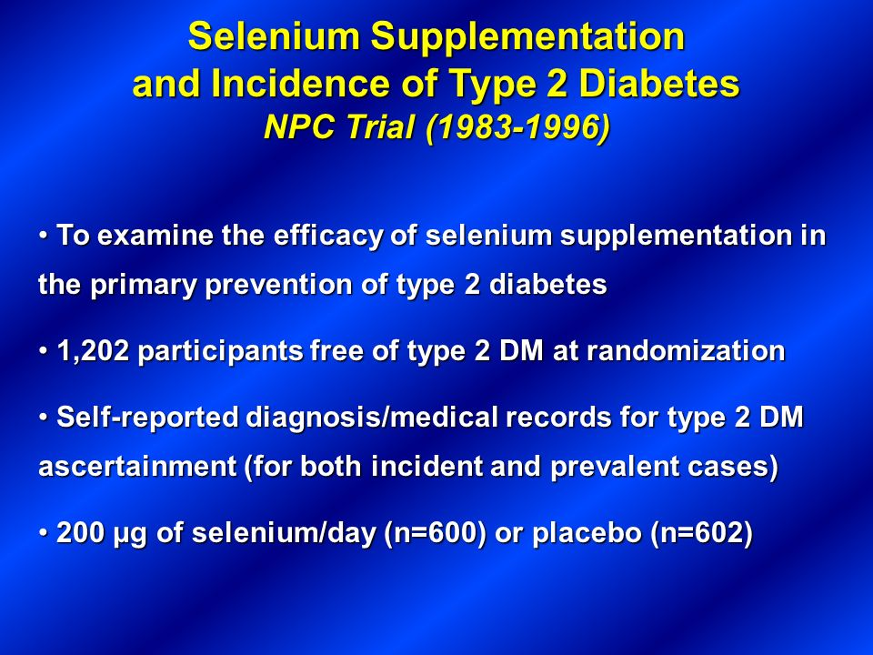 Selenium Supplementation and Incidence of Type 2 Diabetes NPC Trial (1983-1996) To examine the efficacy of selenium supplementation in the primary pre
