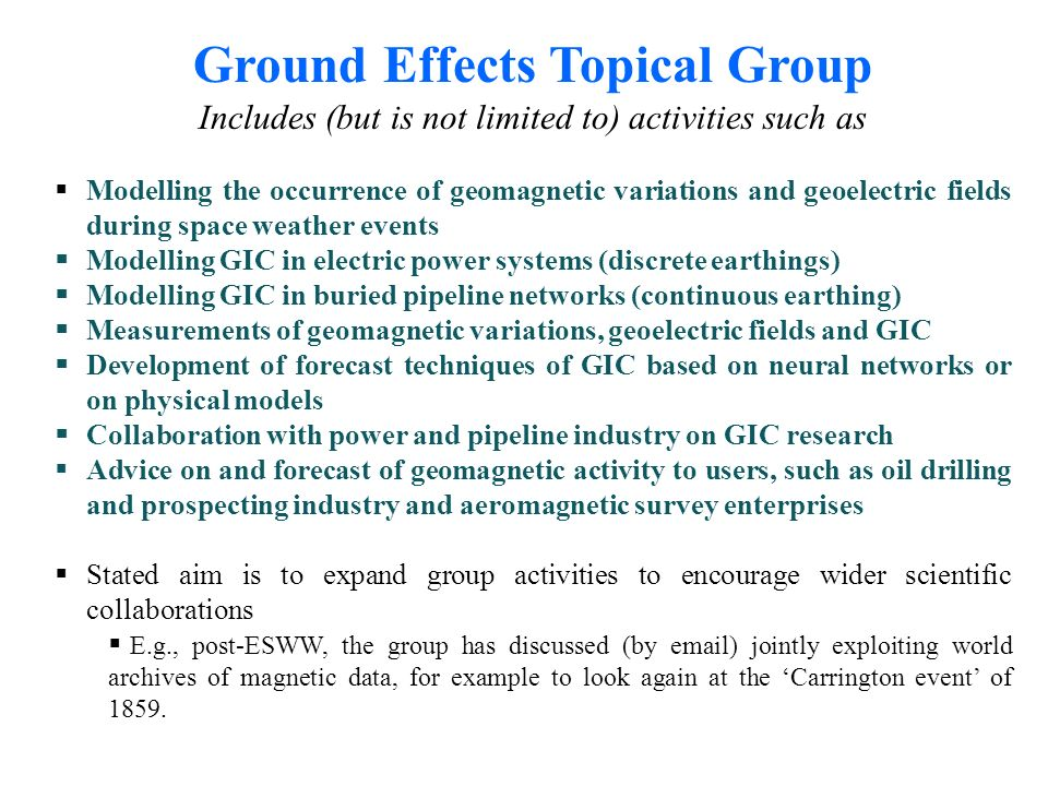Ground Effects Topical Group Includes (but is not limited to) activities such as Modelling the occurrence of geomagnetic variations and geoelectric fields during space weather events Modelling GIC in electric power systems (discrete earthings) Modelling GIC in buried pipeline networks (continuous earthing) Measurements of geomagnetic variations, geoelectric fields and GIC Development of forecast techniques of GIC based on neural networks or on physical models Collaboration with power and pipeline industry on GIC research Advice on and forecast of geomagnetic activity to users, such as oil drilling and prospecting industry and aeromagnetic survey enterprises Stated aim is to expand group activities to encourage wider scientific collaborations E.g., post-ESWW, the group has discussed (by  ) jointly exploiting world archives of magnetic data, for example to look again at the Carrington event of 1859.