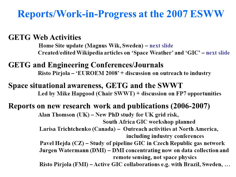 Reports/Work-in-Progress at the 2007 ESWW GETG Web Activities Home Site update (Magnus Wik, Sweden) – next slide Created/edited Wikipedia articles on Space Weather and GIC – next slide GETG and Engineering Conferences/Journals Risto Pirjola – EUROEM discussion on outreach to industry Space situational awareness, GETG and the SWWT Led by Mike Hapgood (Chair SWWT) + discussion on FP7 opportunities Reports on new research work and publications ( ) Alan Thomson (UK) – New PhD study for UK grid risk, South Africa GIC workshop planned Larisa Trichtchenko (Canada) – Outreach activities at North America, including industry conferences Pavel Hejda (CZ) – Study of pipeline GIC in Czech Republic gas network Jurgen Watermann (DMI) – DMI concentrating now on data collection and remote sensing, not space physics Risto Pirjola (FMI) – Active GIC collaborations e.g.