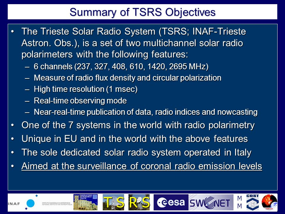 MMMM T S R S Summary of TSRS Objectives The Trieste Solar Radio System (TSRS; INAF-Trieste Astron. Obs.), is a set of two multichannel solar radio pol