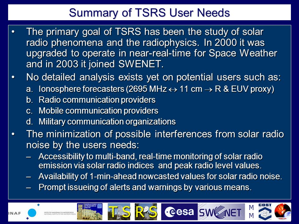MMMM T S R S Summary of TSRS User Needs The primary goal of TSRS has been the study of solar radio phenomena and the radiophysics. In 2000 it was upgr