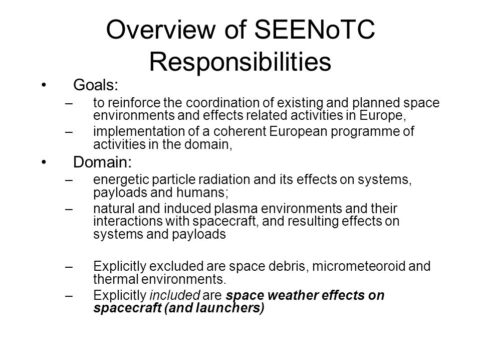 Goals: –to reinforce the coordination of existing and planned space environments and effects related activities in Europe, –implementation of a coherent European programme of activities in the domain, Domain: –energetic particle radiation and its effects on systems, payloads and humans; –natural and induced plasma environments and their interactions with spacecraft, and resulting effects on systems and payloads –Explicitly excluded are space debris, micrometeoroid and thermal environments.