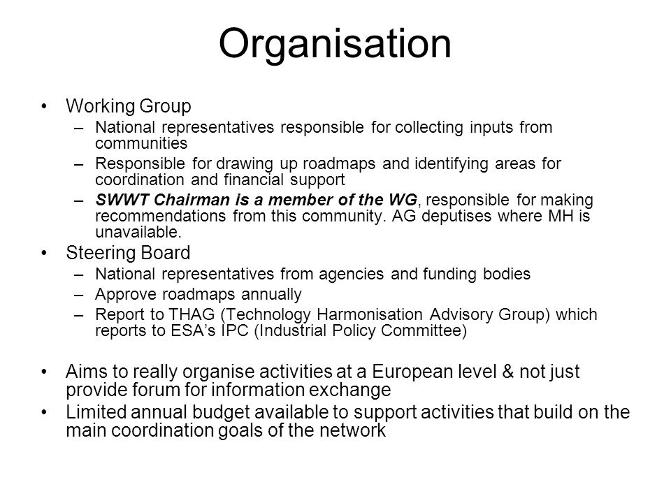Organisation Working Group –National representatives responsible for collecting inputs from communities –Responsible for drawing up roadmaps and identifying areas for coordination and financial support –SWWT Chairman is a member of the WG, responsible for making recommendations from this community.