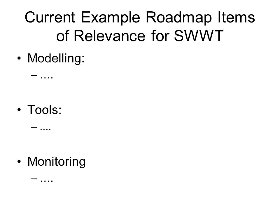 Current Example Roadmap Items of Relevance for SWWT Modelling: –…. Tools: –.... Monitoring –….