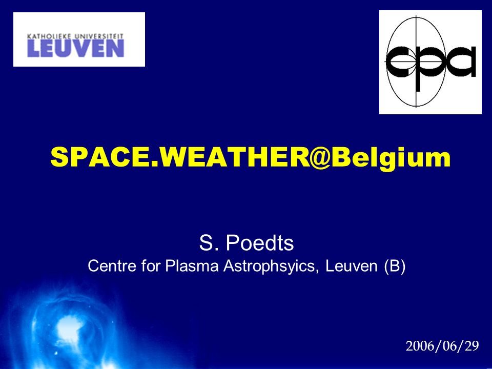 SPACE.WEATHER@Belgium 2006/06/29 S. Poedts Centre for Plasma Astrophsyics, Leuven (B)