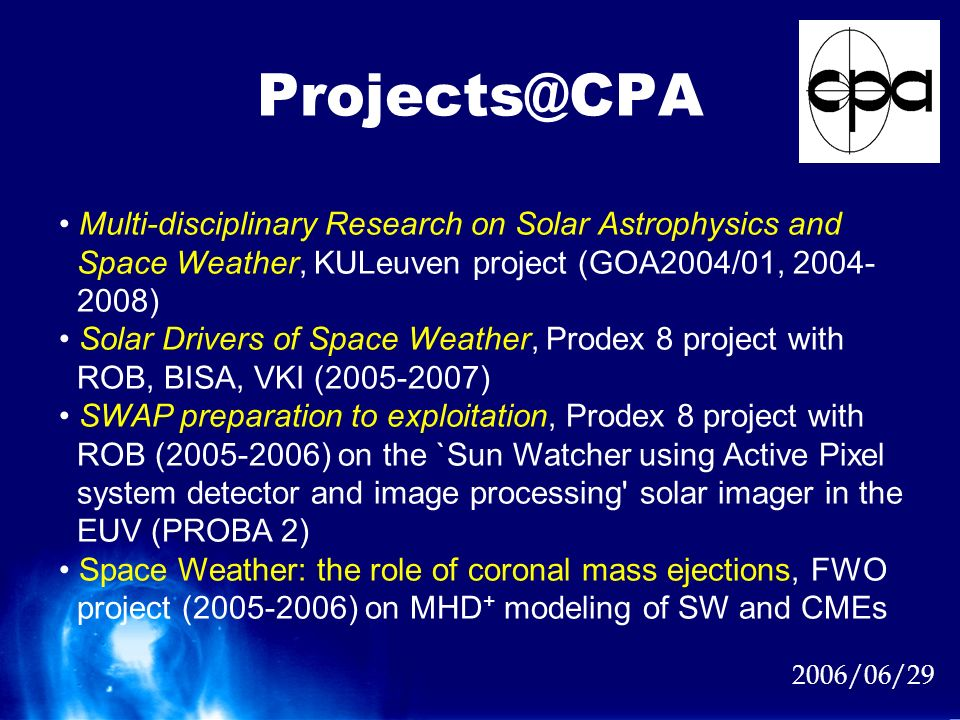 2006/06/29 Multi-disciplinary Research on Solar Astrophysics and Space Weather, KULeuven project (GOA2004/01, 2004- 2008) Solar Drivers of Space Weather, Prodex 8 project with ROB, BISA, VKI (2005-2007) SWAP preparation to exploitation, Prodex 8 project with ROB (2005-2006) on the `Sun Watcher using Active Pixel system detector and image processing solar imager in the EUV (PROBA 2) Space Weather: the role of coronal mass ejections, FWO project (2005-2006) on MHD + modeling of SW and CMEs Projects@CPA