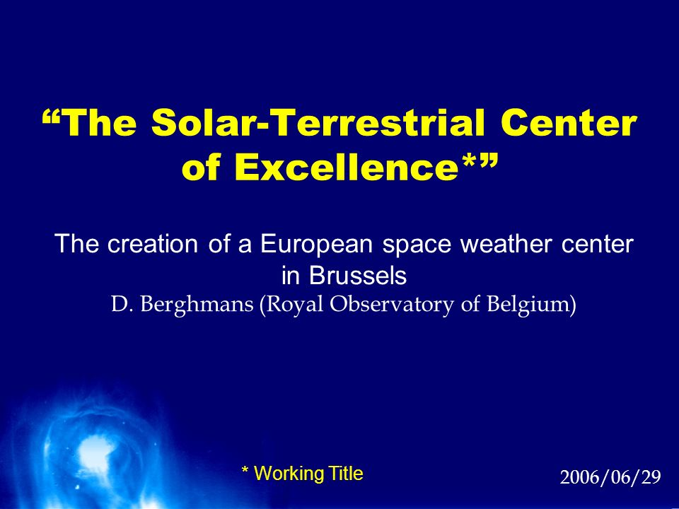 The Solar-Terrestrial Center of Excellence* 2006/06/29 The creation of a European space weather center in Brussels D. Berghmans (Royal Observatory of