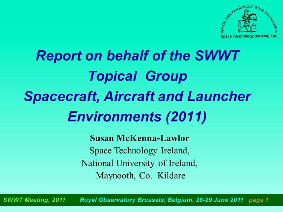 SWWT Meeting, 2011 Royal Observatory Brussels, Belgium, 28-29 June 2011 page 1 Report on behalf of the SWWT Topical Group Spacecraft, Aircraft and Launcher Environments (2011) Susan McKenna-Lawlor Space Technology Ireland, National University of Ireland, Maynooth, Co.