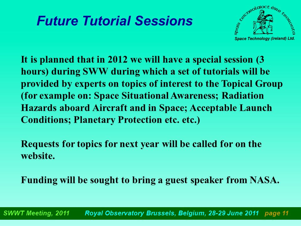 Future Tutorial Sessions It is planned that in 2012 we will have a special session (3 hours) during SWW during which a set of tutorials will be provided by experts on topics of interest to the Topical Group (for example on: Space Situational Awareness; Radiation Hazards aboard Aircraft and in Space; Acceptable Launch Conditions; Planetary Protection etc.