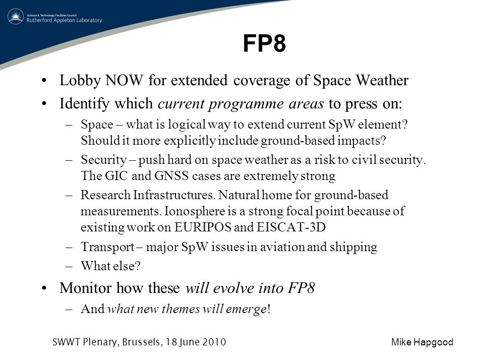 Mike Hapgood SWWT Plenary, Brussels, 18 June 2010 FP8 Lobby NOW for extended coverage of Space Weather Identify which current programme areas to press on: –Space – what is logical way to extend current SpW element.