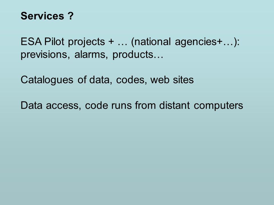 Services ? ESA Pilot projects + … (national agencies+…): previsions, alarms, products… Catalogues of data, codes, web sites Data access, code runs fro