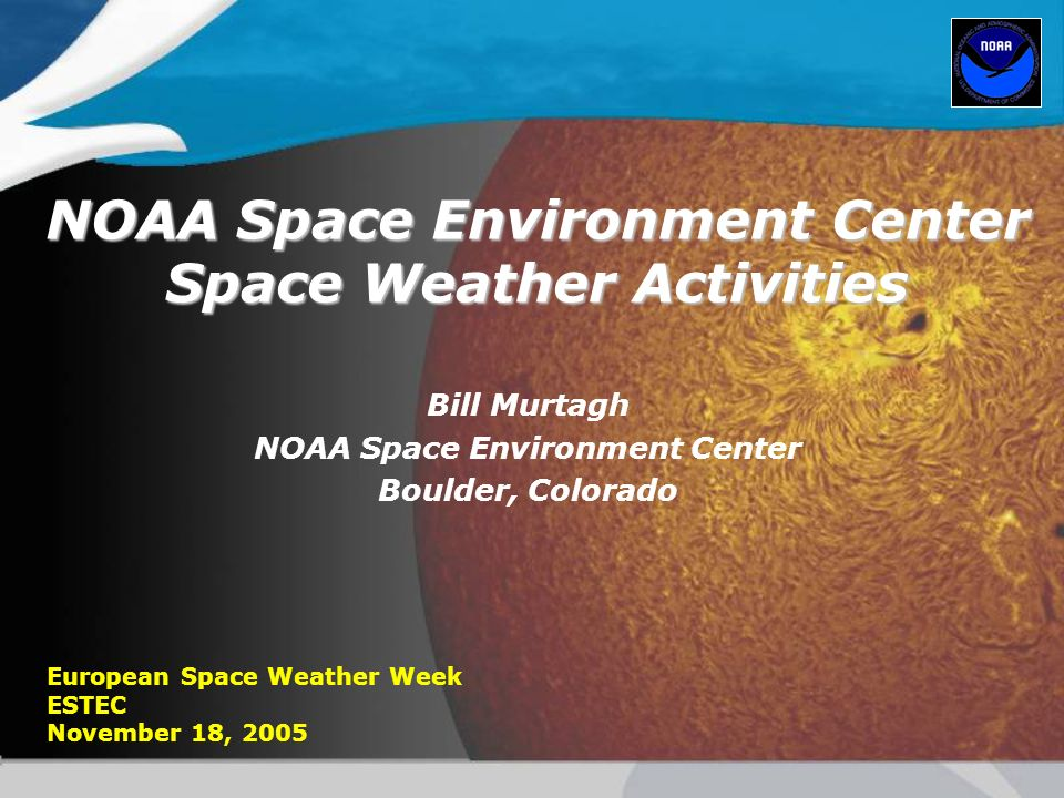 NOAA Space Environment Center Space Weather Activities Bill Murtagh NOAA Space Environment Center Boulder, Colorado European Space Weather Week ESTEC