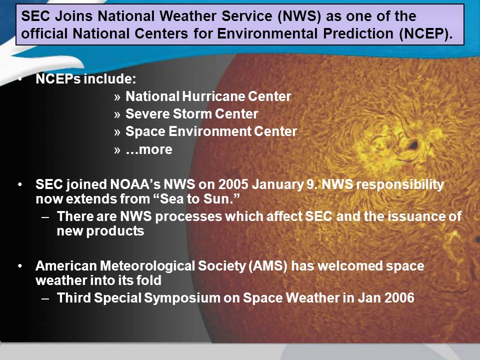 NCEPs include: »National Hurricane Center »Severe Storm Center »Space Environment Center »…more SEC joined NOAAs NWS on 2005 January 9. NWS responsibi