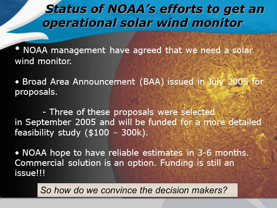 Status of NOAAs efforts to get an operational solar wind monitor NOAA management have agreed that we need a solar wind monitor. Broad Area Announcemen