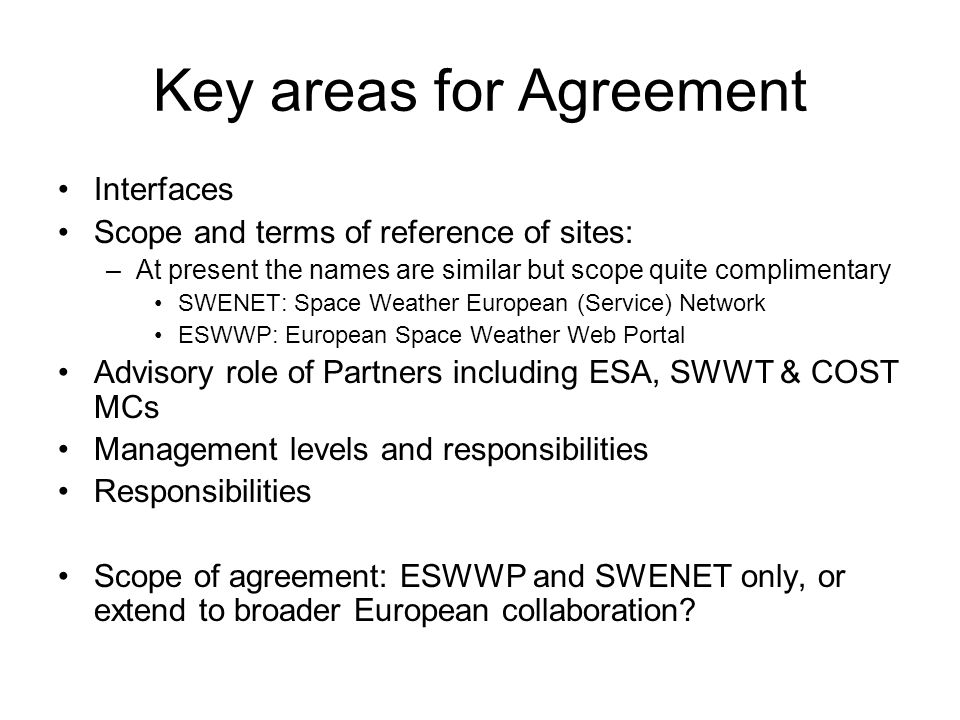 Key areas for Agreement Interfaces Scope and terms of reference of sites: –At present the names are similar but scope quite complimentary SWENET: Space Weather European (Service) Network ESWWP: European Space Weather Web Portal Advisory role of Partners including ESA, SWWT & COST MCs Management levels and responsibilities Responsibilities Scope of agreement: ESWWP and SWENET only, or extend to broader European collaboration