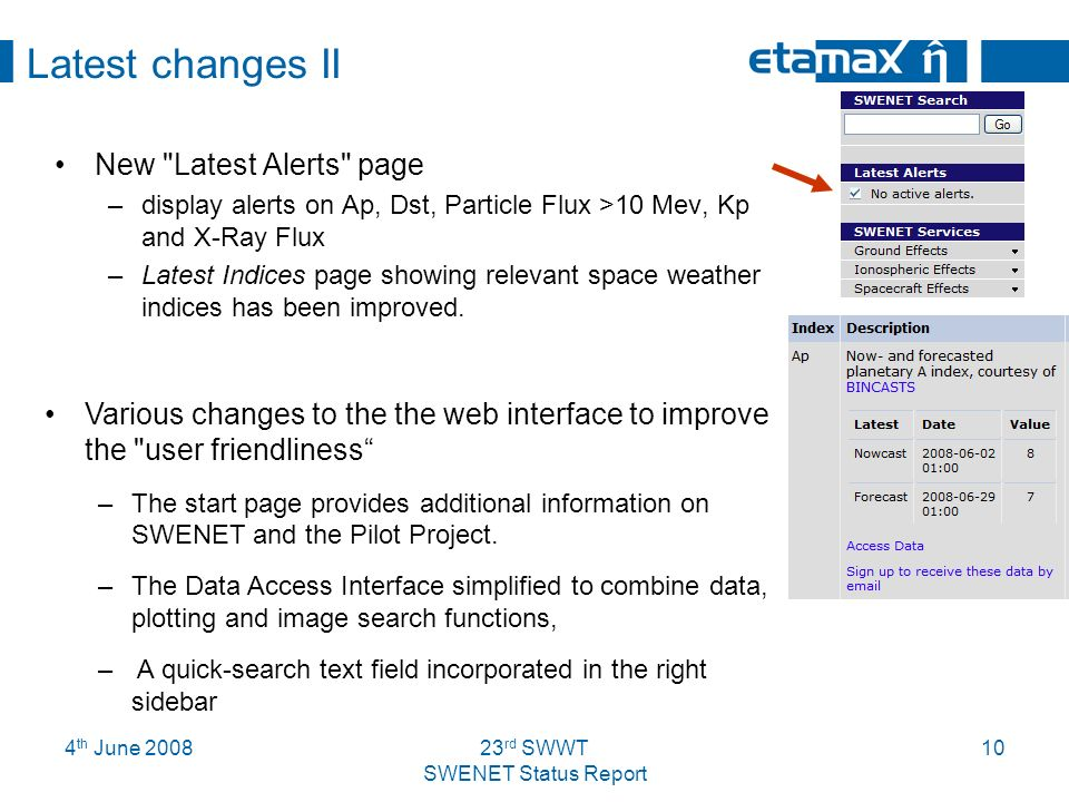 4 th June rd SWWT SWENET Status Report 10 Latest changes II New Latest Alerts page –display alerts on Ap, Dst, Particle Flux >10 Mev, Kp and X-Ray Flux –Latest Indices page showing relevant space weather indices has been improved.