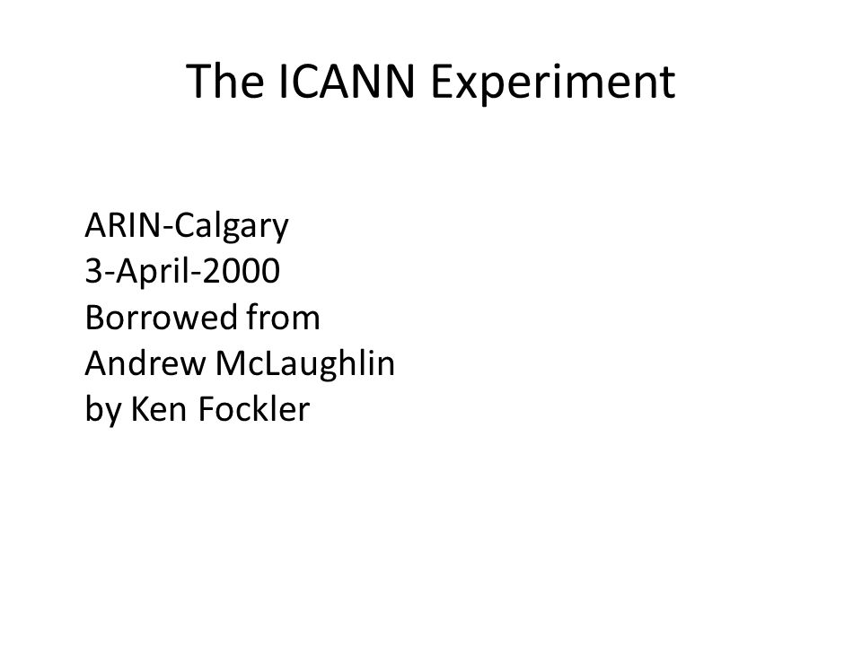 The ICANN Experiment ARIN-Calgary 3-April-2000 Borrowed from Andrew McLaughlin by Ken Fockler