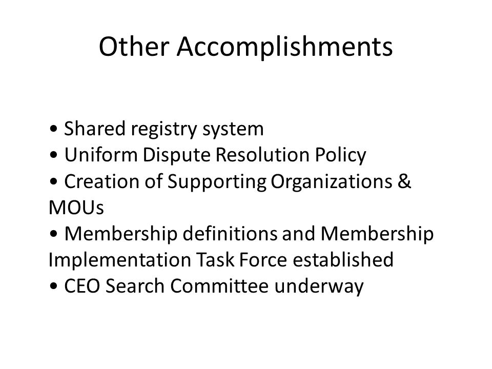 Other Accomplishments Shared registry system Uniform Dispute Resolution Policy Creation of Supporting Organizations & MOUs Membership definitions and Membership Implementation Task Force established CEO Search Committee underway