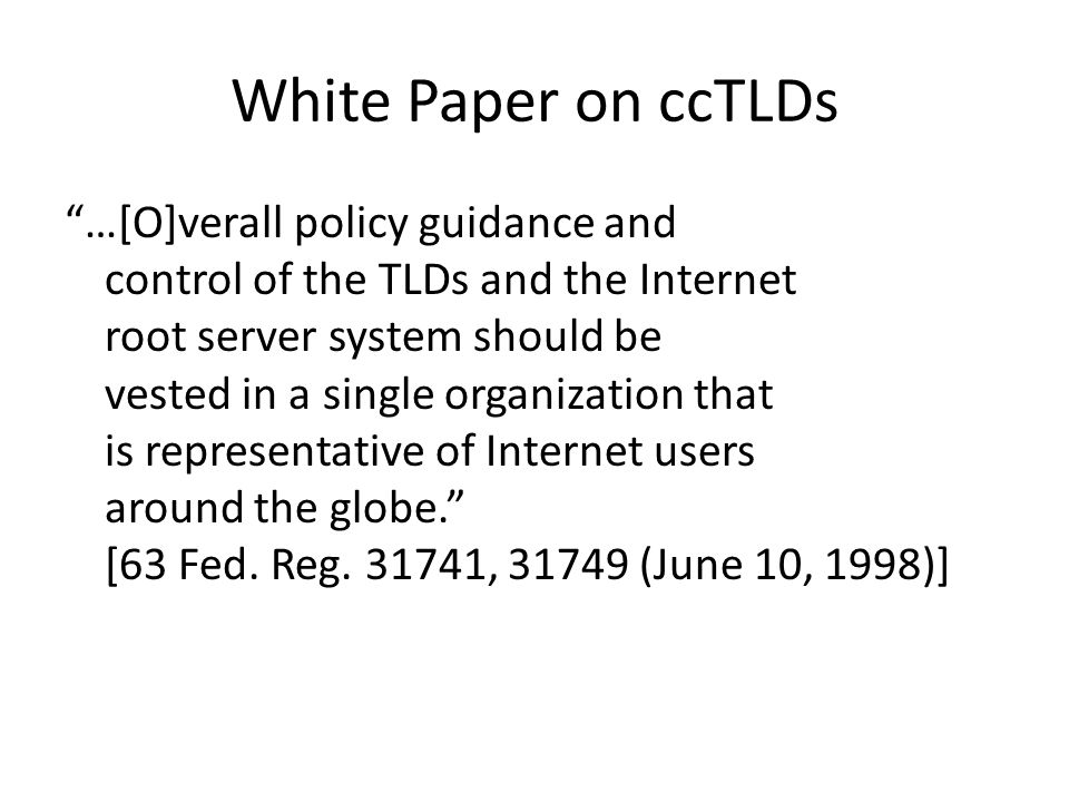 White Paper on ccTLDs …[O]verall policy guidance and control of the TLDs and the Internet root server system should be vested in a single organization