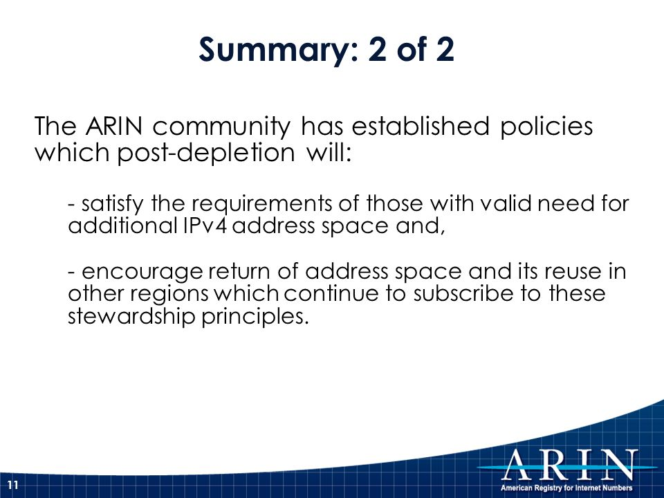 11 The ARIN community has established policies which post-depletion will: - satisfy the requirements of those with valid need for additional IPv4 address space and, - encourage return of address space and its reuse in other regions which continue to subscribe to these stewardship principles.