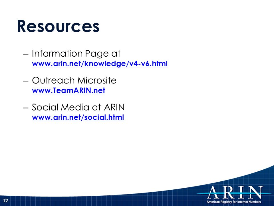 Resources – Information Page at www.arin.net/knowledge/v4-v6.html www.arin.net/knowledge/v4-v6.html – Outreach Microsite www.TeamARIN.net www.TeamARIN