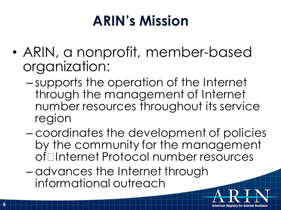 ARIN, a nonprofit, member-based organization: – supports the operation of the Internet through the management of Internet number resources throughout its service region – coordinates the development of policies by the community for the management of Internet Protocol number resources – advances the Internet through informational outreach ARINs Mission 5