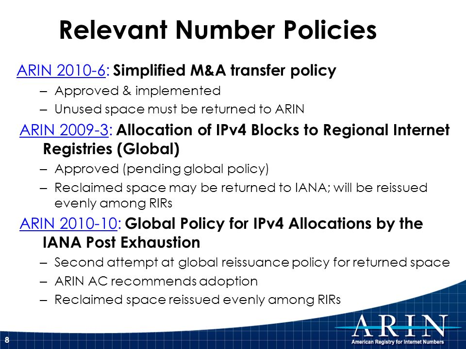 Relevant Number Policies ARIN 2010-6: Simplified M&A transfer policy – Approved & implemented – Unused space must be returned to ARIN ARIN 2009-3: All