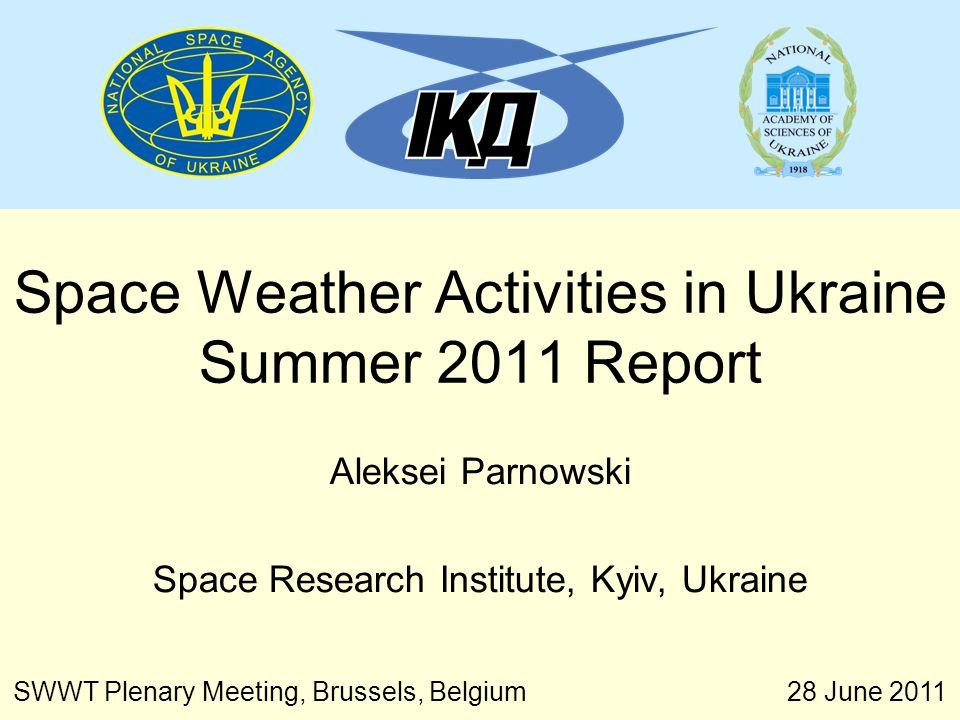 28 June 2011 SWWT Plenary Meeting, Brussels, Belgium Space Weather Activities in Ukraine Summer 2011 Report Aleksei Parnowski Space Research Institute, Kyiv, Ukraine