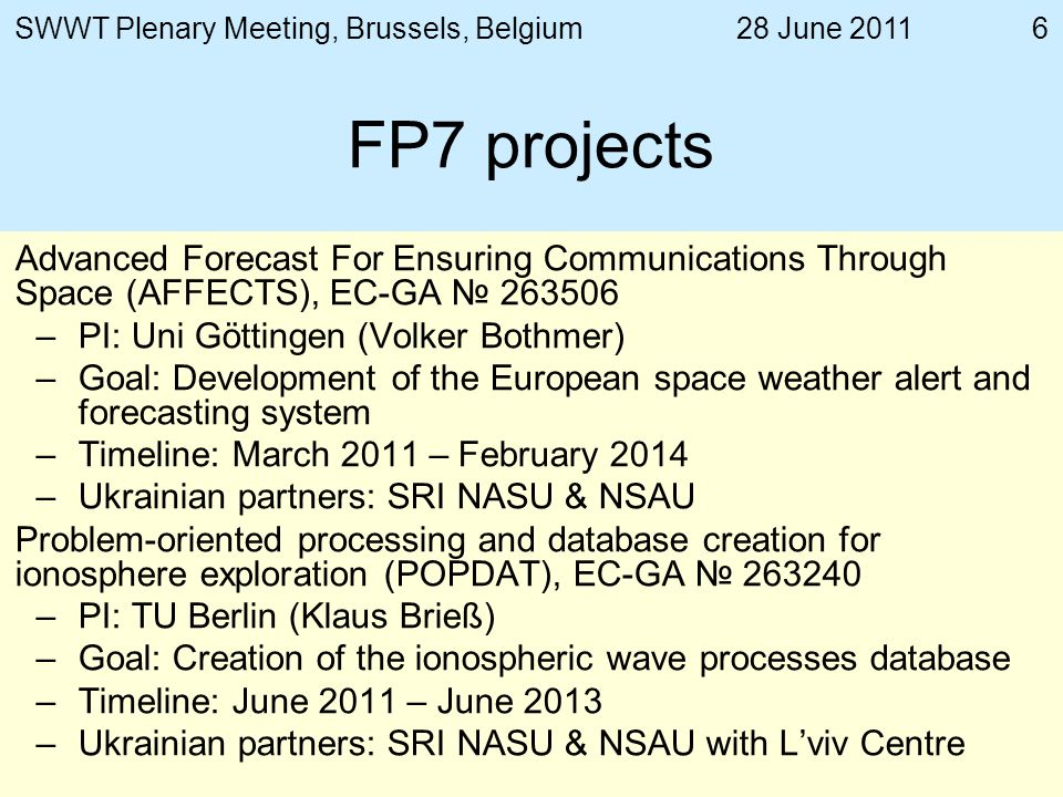 28 June 2011SWWT Plenary Meeting, Brussels, Belgium6 FP7 projects Advanced Forecast For Ensuring Communications Through Space (AFFECTS), EC-GA –PI: Uni Göttingen (Volker Bothmer) –Goal: Development of the European space weather alert and forecasting system –Timeline: March 2011 – February 2014 –Ukrainian partners: SRI NASU & NSAU Problem-oriented processing and database creation for ionosphere exploration (POPDAT), EC-GA –PI: TU Berlin (Klaus Brieß) –Goal: Creation of the ionospheric wave processes database –Timeline: June 2011 – June 2013 –Ukrainian partners: SRI NASU & NSAU with Lviv Centre