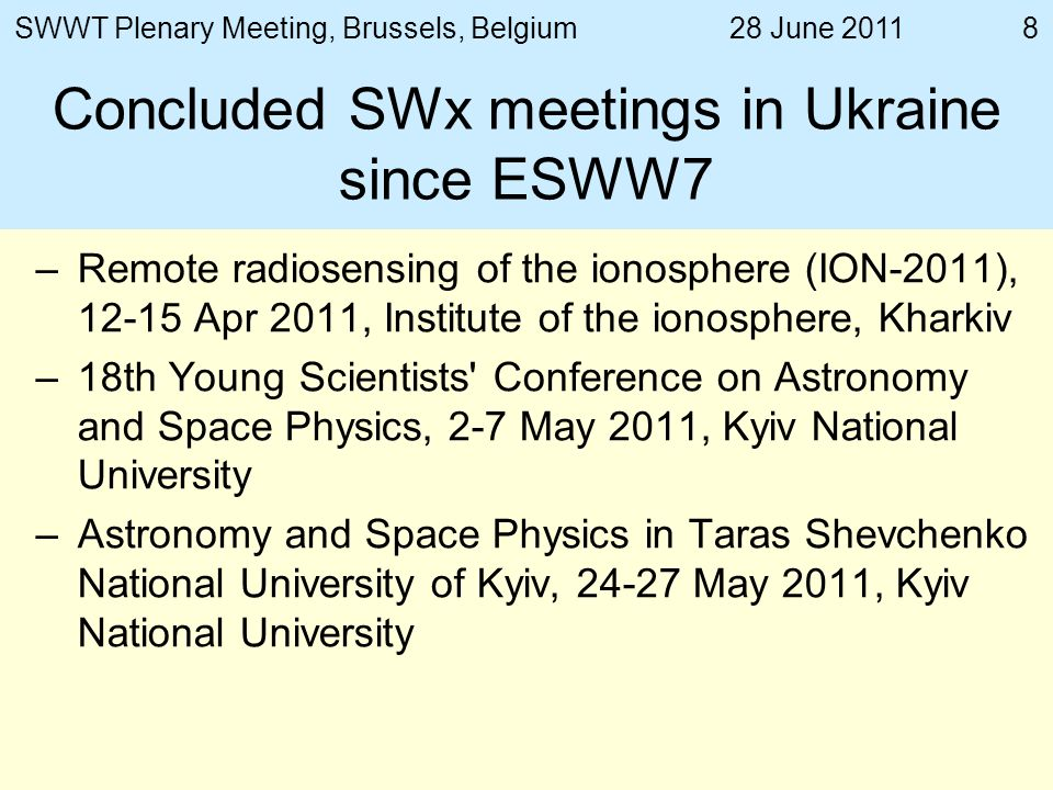 28 June 2011SWWT Plenary Meeting, Brussels, Belgium8 Concluded SWx meetings in Ukraine since ESWW7 –Remote radiosensing of the ionosphere (ION-2011), Apr 2011, Institute of the ionosphere, Kharkiv –18th Young Scientists Conference on Astronomy and Space Physics, 2-7 May 2011, Kyiv National University –Astronomy and Space Physics in Taras Shevchenko National University of Kyiv, May 2011, Kyiv National University
