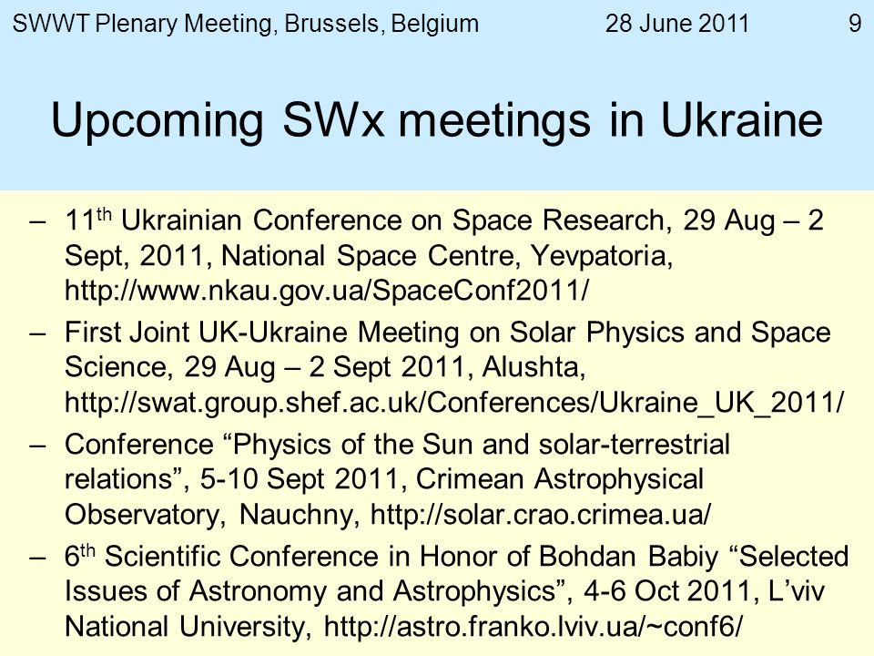 28 June 2011SWWT Plenary Meeting, Brussels, Belgium9 Upcoming SWx meetings in Ukraine –11 th Ukrainian Conference on Space Research, 29 Aug – 2 Sept, 2011, National Space Centre, Yevpatoria,   –First Joint UK-Ukraine Meeting on Solar Physics and Space Science, 29 Aug – 2 Sept 2011, Alushta,   –Conference Physics of the Sun and solar-terrestrial relations, 5-10 Sept 2011, Crimean Astrophysical Observatory, Nauchny,   –6 th Scientific Conference in Honor of Bohdan Babiy Selected Issues of Astronomy and Astrophysics, 4-6 Oct 2011, Lviv National University,