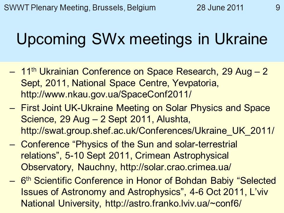 28 June 2011SWWT Plenary Meeting, Brussels, Belgium10 Key SWx research institutions in Ukraine Space Research Institute of NASU & NSAU http://www.ikd.kiev.ua/http://www.ikd.kiev.ua/ –Space Plasma Department http://plasma.ikd.kiev.ua/http://plasma.ikd.kiev.ua/ –Laboratory for Satellite Near Space Exploration http://nearspace.ikd.kiev.ua/ http://nearspace.ikd.kiev.ua/ –Lviv Center http://www.isr.lviv.ua/http://www.isr.lviv.ua/ Main Astronomical Observatory http://mao.kiev.ua/http://mao.kiev.ua/ Kyiv National University http://univ.kiev.ua/http://univ.kiev.ua/ –Astronomical Observatory http://www.observ.univ.kiev.ua/http://www.observ.univ.kiev.ua/ –Chairs of Astronomy and Space Physics http://space.univ.kiev.ua/http://space.univ.kiev.ua/ Radioastronomical Institute http://ri.kharkov.ua/http://ri.kharkov.ua/ Kharkiv National University http://univer.kharkov.ua/http://univer.kharkov.ua/ –Space Research Sector http://src.univer.kharkov.ua/http://src.univer.kharkov.ua/ –Faculty of Radiophysics http://www-radiophys.univer.kharkov.ua/http://www-radiophys.univer.kharkov.ua/ Institute of the Ionosphere http://www.iion.org.ua/http://www.iion.org.ua/ Crimean Astrophysical Observatory http://www.crao.crimea.ua/http://www.crao.crimea.ua/ –Solar Physics Laboratory http://solar.crao.crimea.ua/http://solar.crao.crimea.ua/ Institute of Technical Mechanics NASU & NSAU http://www.itm.dp.ua/http://www.itm.dp.ua/