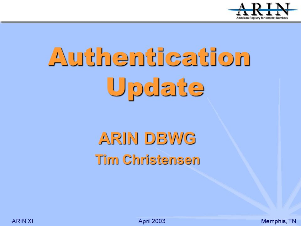 ARIN XIMemphis, TN April 2003 ARIN DBWG Tim Christensen Authentication Update