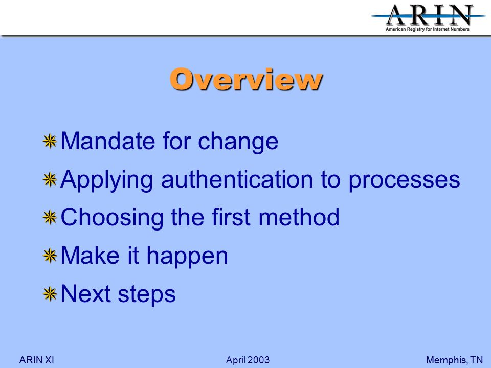 ARIN XIMemphis, TNARIN XIMemphis, TNApril 2003 Overview Mandate for change Applying authentication to processes Choosing the first method Make it happen Next steps