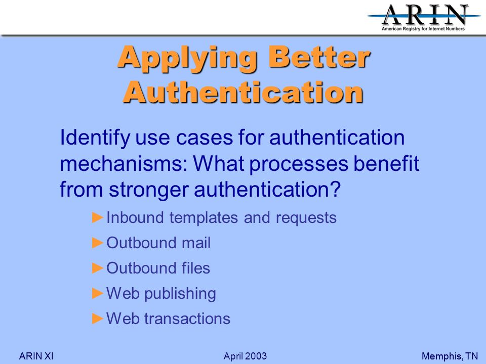 ARIN XIMemphis, TNARIN XIMemphis, TNApril 2003 Applying Better Authentication Identify use cases for authentication mechanisms: What processes benefit from stronger authentication.