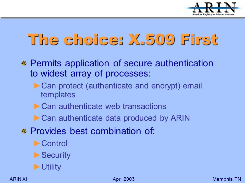 ARIN XIMemphis, TNARIN XIMemphis, TNApril 2003 The choice: X.509 First Permits application of secure authentication to widest array of processes: Can protect (authenticate and encrypt) email templates Can authenticate web transactions Can authenticate data produced by ARIN Provides best combination of: Control Security Utility
