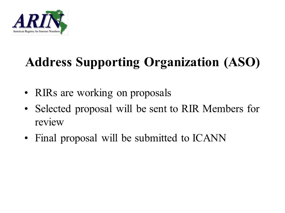Address Supporting Organization (ASO) RIRs are working on proposals Selected proposal will be sent to RIR Members for review Final proposal will be submitted to ICANN