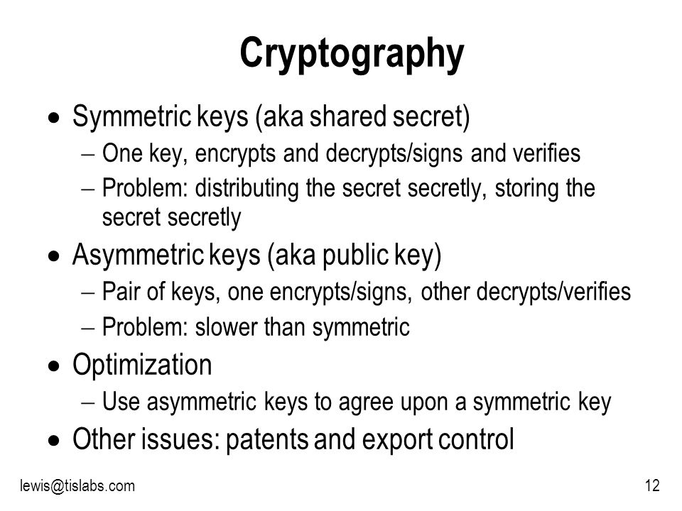 Slide 12 P R O T E C T I N G Y O U R P R I V A C Y 12lewis@tislabs.com Cryptography Symmetric keys (aka shared secret) One key, encrypts and decrypts/signs and verifies Problem: distributing the secret secretly, storing the secret secretly Asymmetric keys (aka public key) Pair of keys, one encrypts/signs, other decrypts/verifies Problem: slower than symmetric Optimization Use asymmetric keys to agree upon a symmetric key Other issues: patents and export control